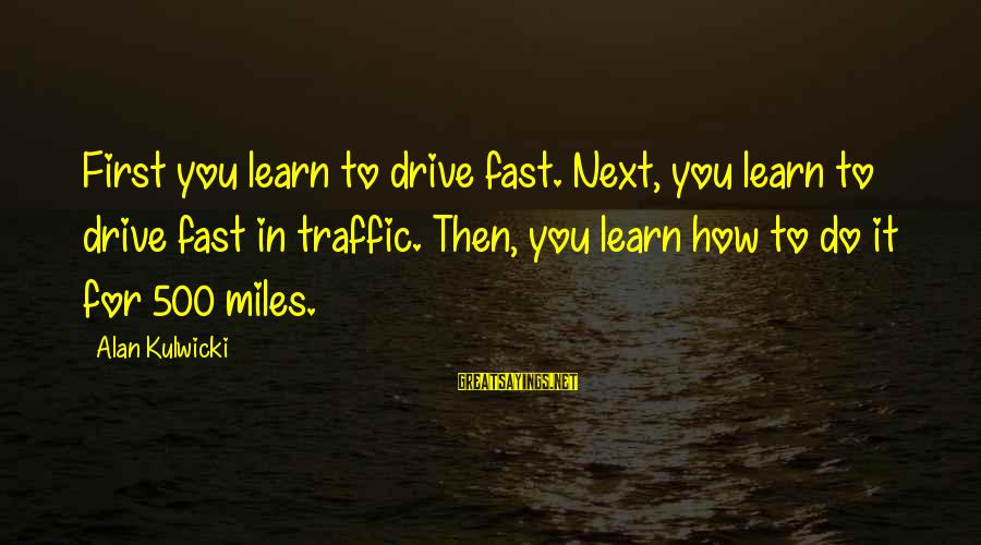 Refillable Sayings By Alan Kulwicki: First you learn to drive fast. Next, you learn to drive fast in traffic. Then,