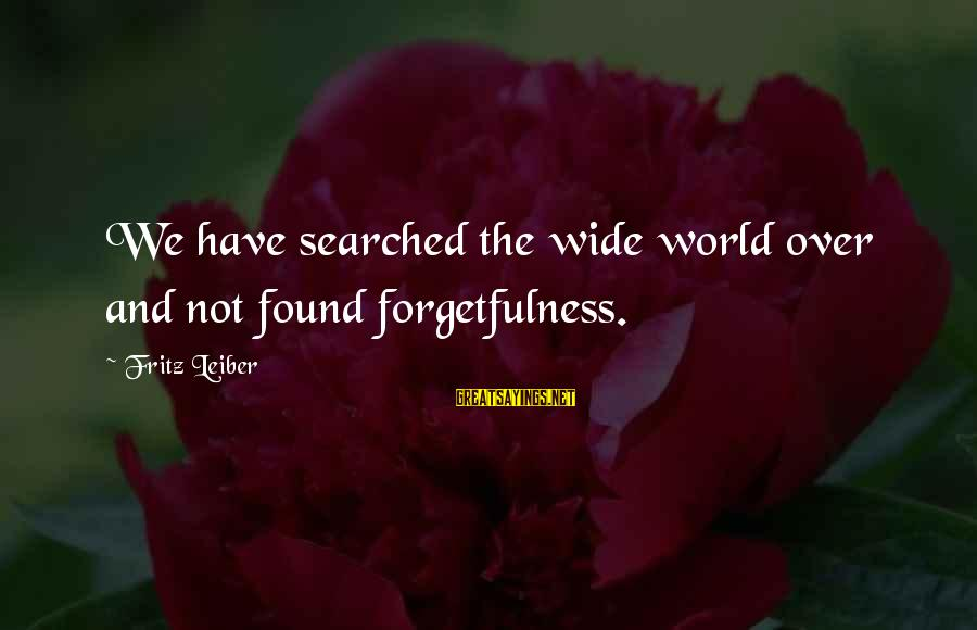 Refillable Sayings By Fritz Leiber: We have searched the wide world over and not found forgetfulness.