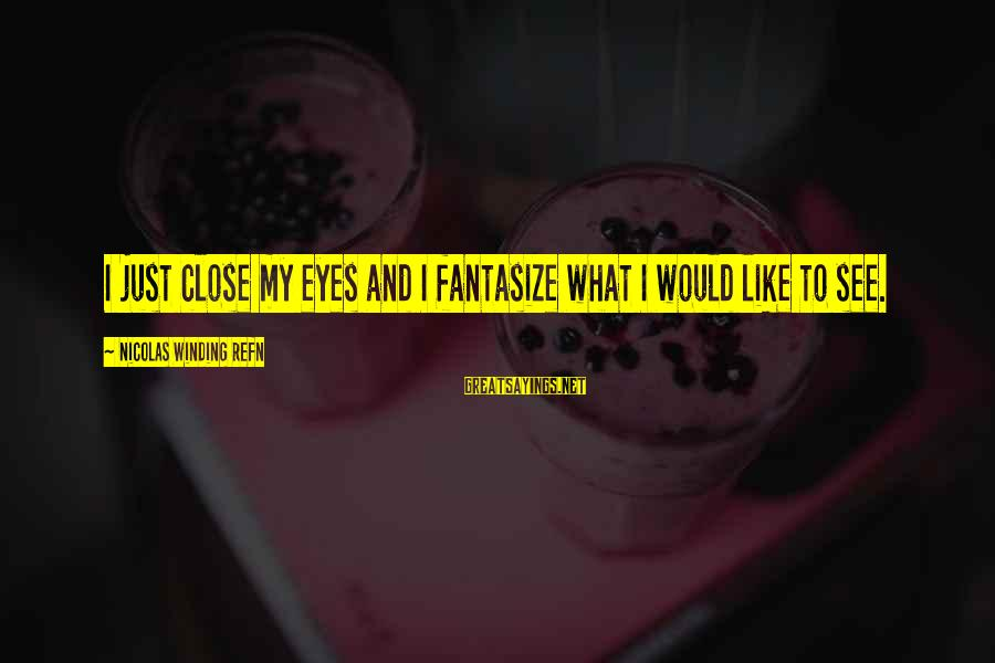 Refn Sayings By Nicolas Winding Refn: I just close my eyes and I fantasize what I would like to see.