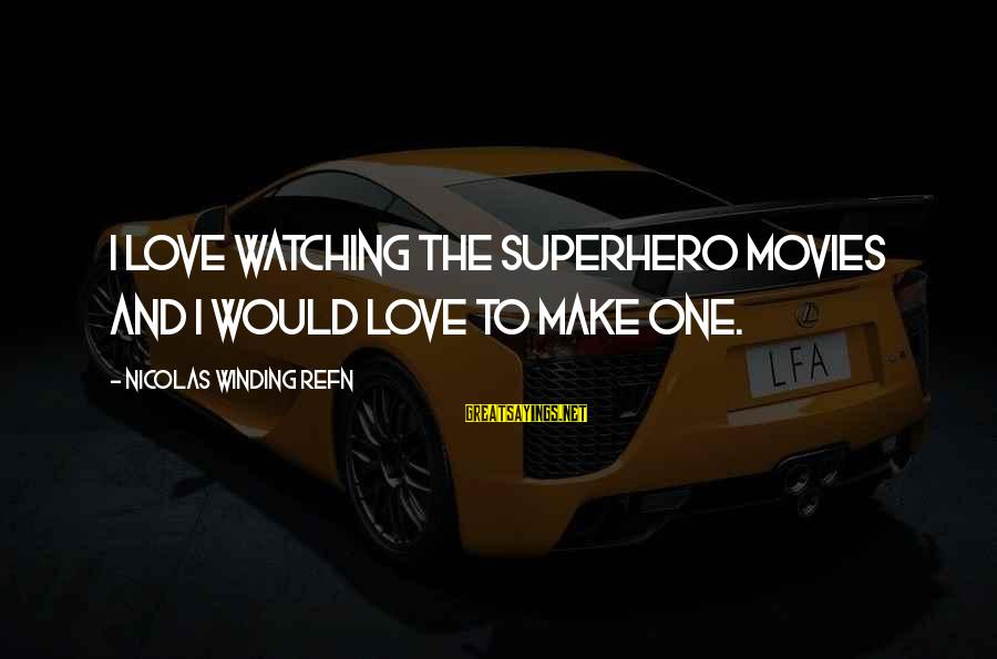 Refn Sayings By Nicolas Winding Refn: I love watching the superhero movies and I would love to make one.