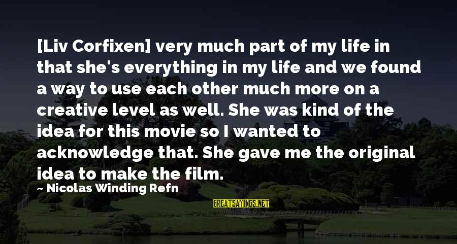Refn Sayings By Nicolas Winding Refn: [Liv Corfixen] very much part of my life in that she's everything in my life