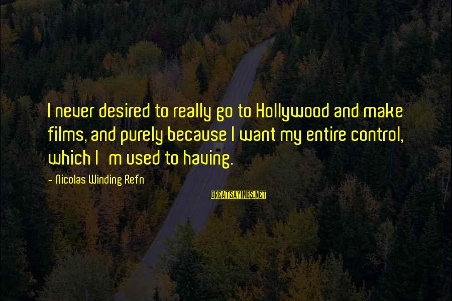 Refn Sayings By Nicolas Winding Refn: I never desired to really go to Hollywood and make films, and purely because I