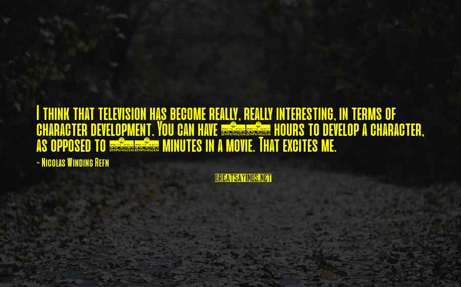 Refn Sayings By Nicolas Winding Refn: I think that television has become really, really interesting, in terms of character development. You