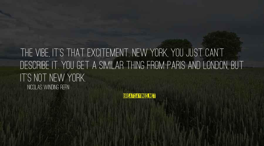 Refn Sayings By Nicolas Winding Refn: The vibe, it's that excitement. New York, you just can't describe it. You get a