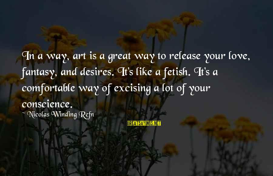 Refn Sayings By Nicolas Winding Refn: In a way, art is a great way to release your love, fantasy, and desires.