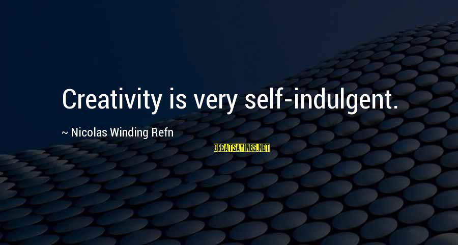 Refn Sayings By Nicolas Winding Refn: Creativity is very self-indulgent.