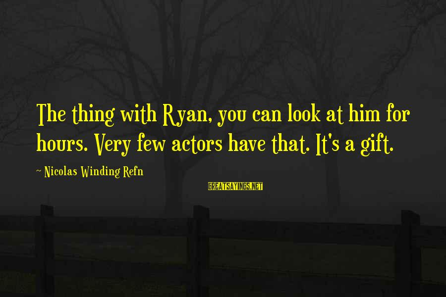 Refn Sayings By Nicolas Winding Refn: The thing with Ryan, you can look at him for hours. Very few actors have