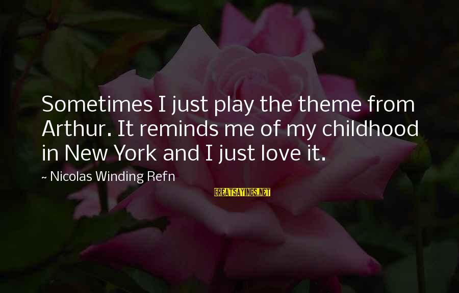 Refn Sayings By Nicolas Winding Refn: Sometimes I just play the theme from Arthur. It reminds me of my childhood in