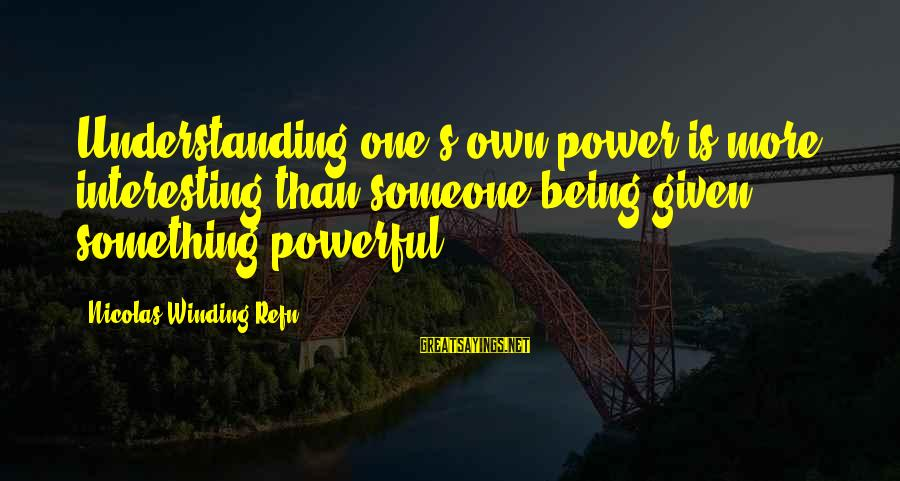 Refn Sayings By Nicolas Winding Refn: Understanding one's own power is more interesting than someone being given something powerful.