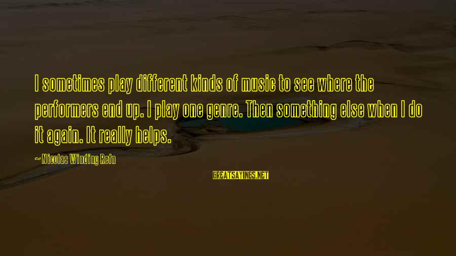 Refn Sayings By Nicolas Winding Refn: I sometimes play different kinds of music to see where the performers end up. I