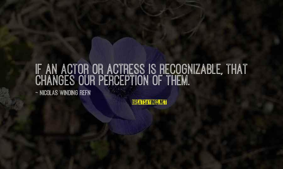 Refn Sayings By Nicolas Winding Refn: If an actor or actress is recognizable, that changes our perception of them.