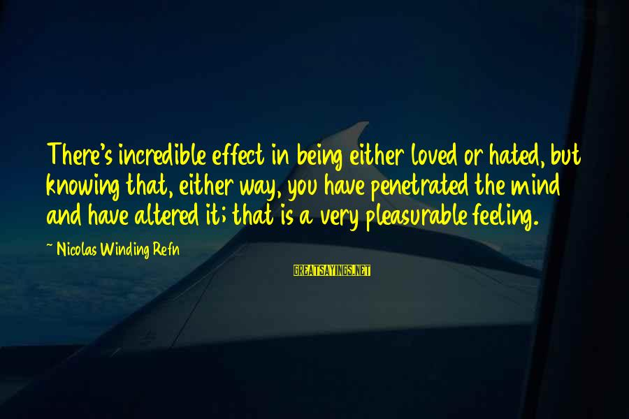 Refn Sayings By Nicolas Winding Refn: There's incredible effect in being either loved or hated, but knowing that, either way, you