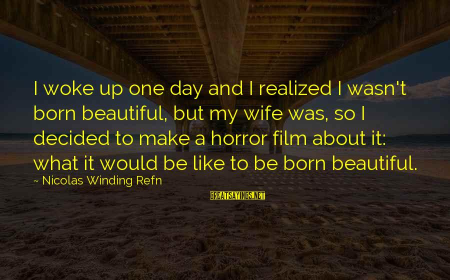 Refn Sayings By Nicolas Winding Refn: I woke up one day and I realized I wasn't born beautiful, but my wife