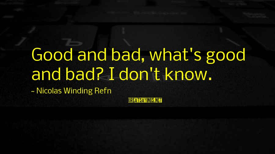 Refn Sayings By Nicolas Winding Refn: Good and bad, what's good and bad? I don't know.