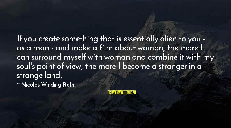 Refn Sayings By Nicolas Winding Refn: If you create something that is essentially alien to you - as a man -