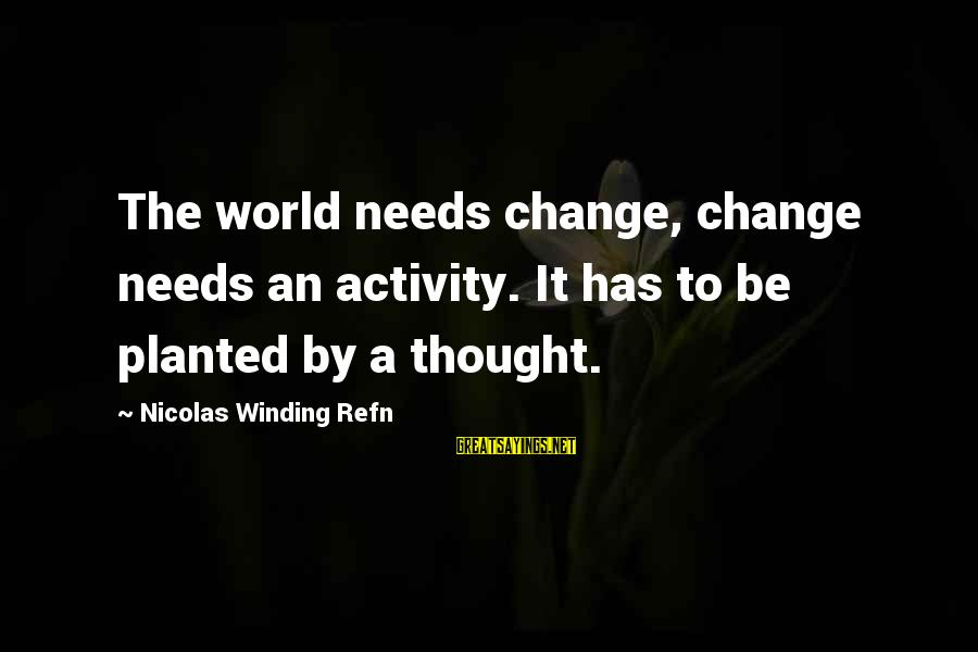 Refn Sayings By Nicolas Winding Refn: The world needs change, change needs an activity. It has to be planted by a