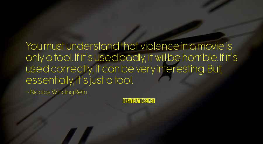 Refn Sayings By Nicolas Winding Refn: You must understand that violence in a movie is only a tool. If it's used