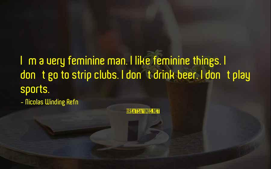 Refn Sayings By Nicolas Winding Refn: I'm a very feminine man. I like feminine things. I don't go to strip clubs.