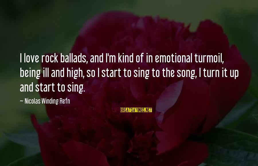 Refn Sayings By Nicolas Winding Refn: I love rock ballads, and I'm kind of in emotional turmoil, being ill and high,