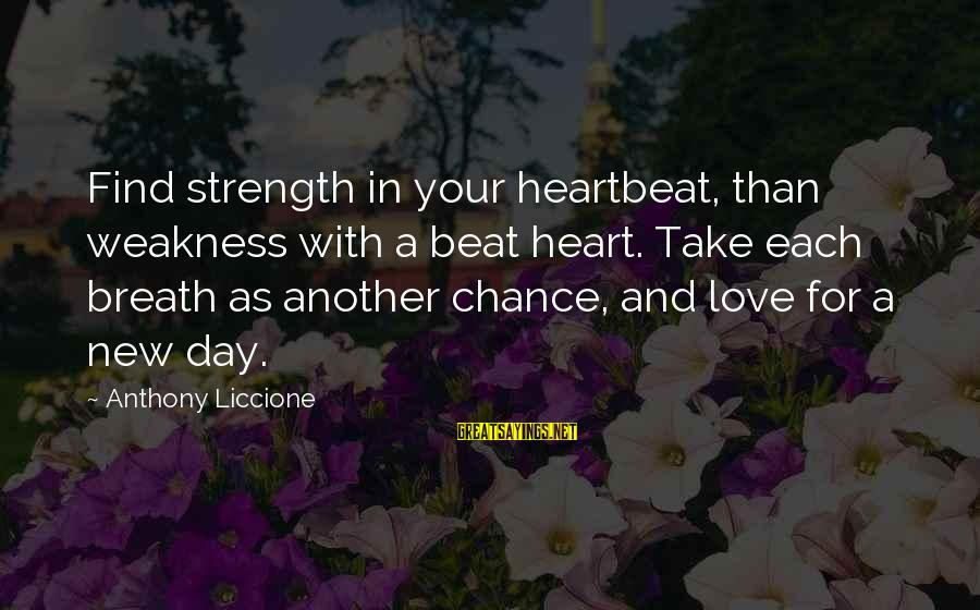 Refresh Your Day Sayings By Anthony Liccione: Find strength in your heartbeat, than weakness with a beat heart. Take each breath as