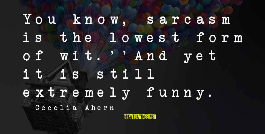 Refresh Your Day Sayings By Cecelia Ahern: You know, sarcasm is the lowest form of wit.''And yet it is still extremely funny.