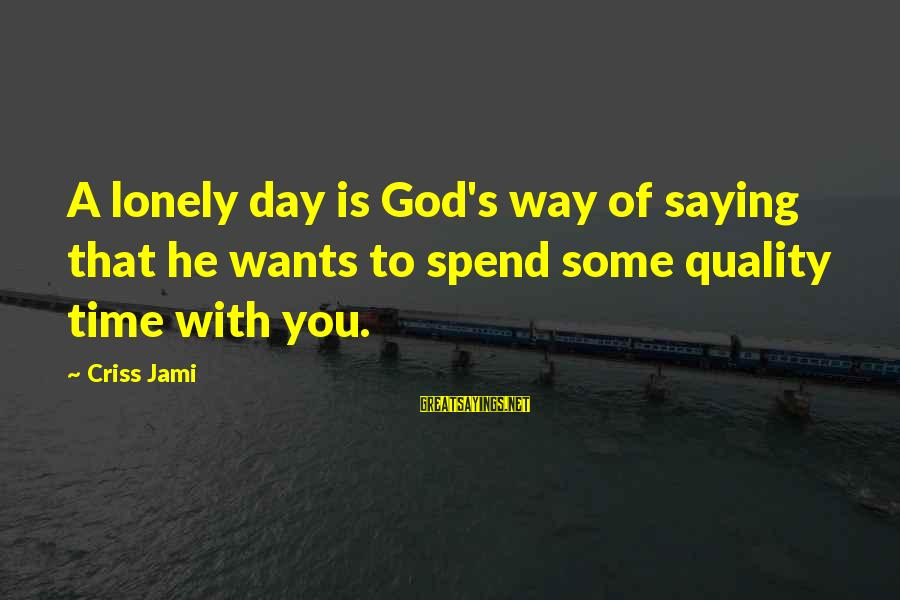 Refresh Your Day Sayings By Criss Jami: A lonely day is God's way of saying that he wants to spend some quality