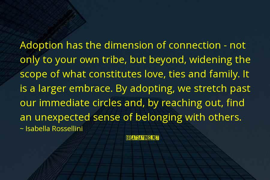 Refresh Your Day Sayings By Isabella Rossellini: Adoption has the dimension of connection - not only to your own tribe, but beyond,