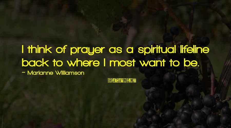 Refresh Your Day Sayings By Marianne Williamson: I think of prayer as a spiritual lifeline back to where I most want to