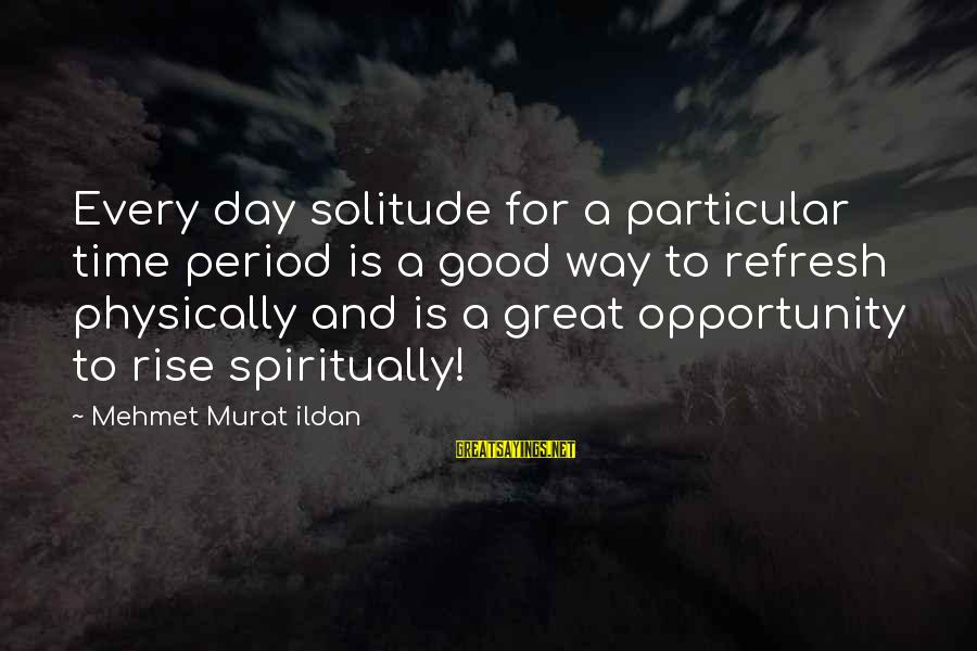 Refresh Your Day Sayings By Mehmet Murat Ildan: Every day solitude for a particular time period is a good way to refresh physically