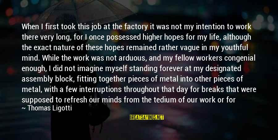 Refresh Your Day Sayings By Thomas Ligotti: When I first took this job at the factory it was not my intention to