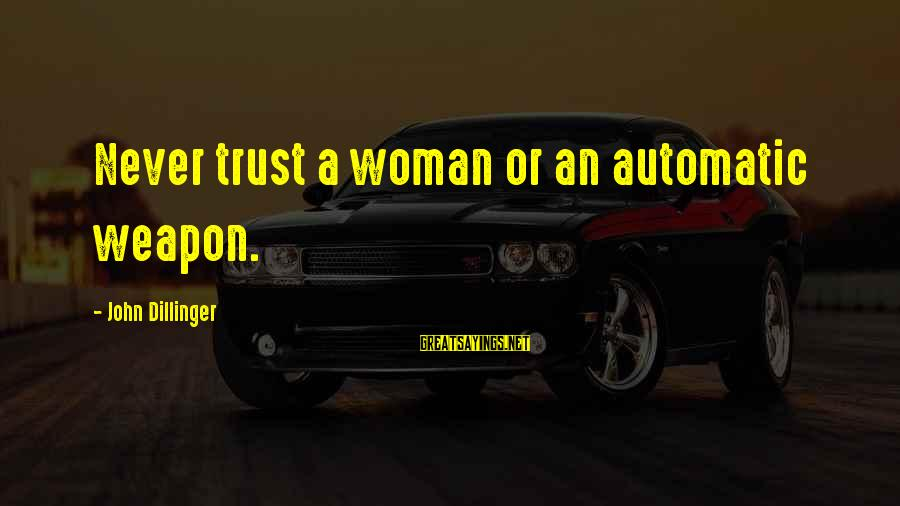 Refreshing Nature Sayings By John Dillinger: Never trust a woman or an automatic weapon.