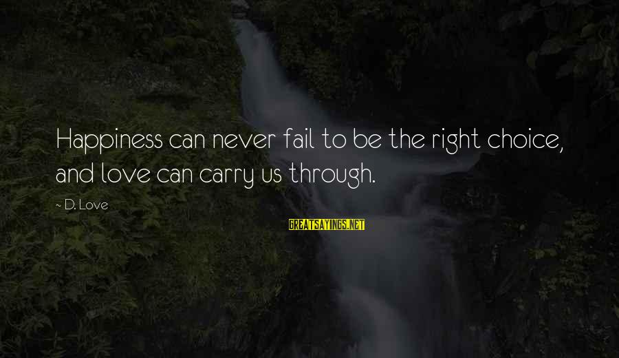 Regardded Sayings By D. Love: Happiness can never fail to be the right choice, and love can carry us through.