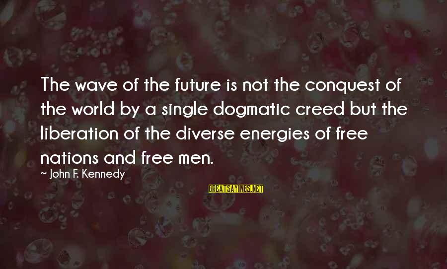 Regardded Sayings By John F. Kennedy: The wave of the future is not the conquest of the world by a single