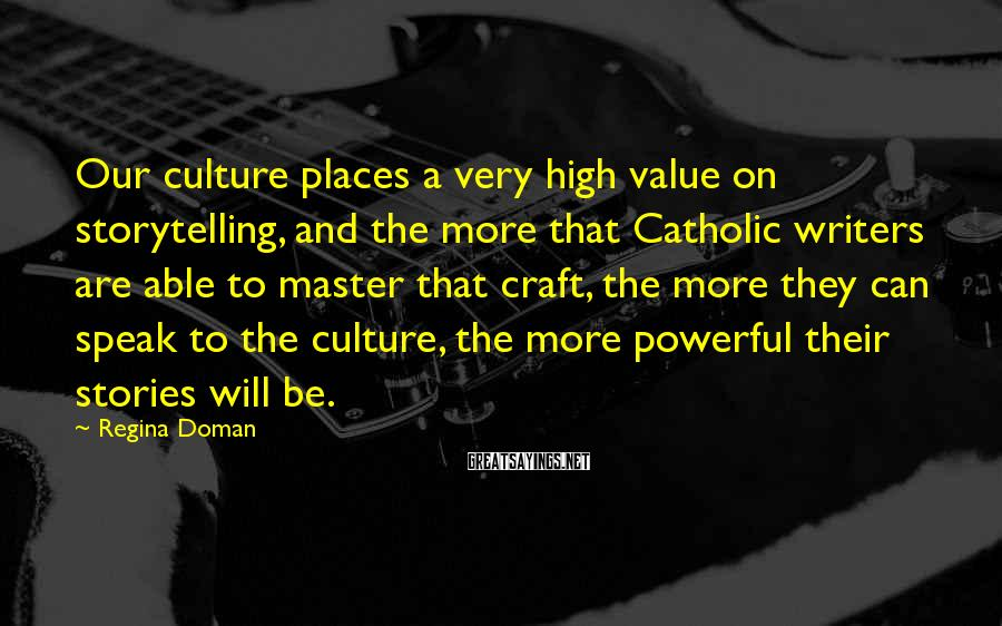 Regina Doman Sayings: Our culture places a very high value on storytelling, and the more that Catholic writers