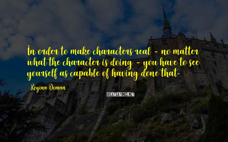 Regina Doman Sayings: In order to make characters real - no matter what the character is doing -