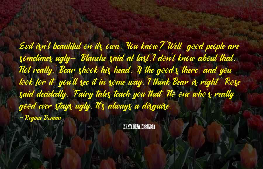 Regina Doman Sayings: Evil isn't beautiful on its own. You know?''Well, good people are sometimes ugly-' Blanche said