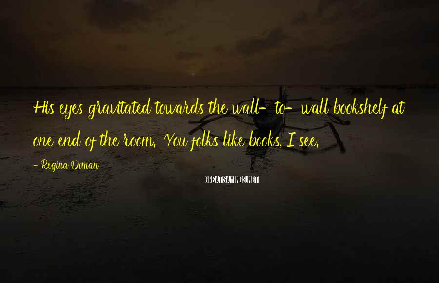 Regina Doman Sayings: His eyes gravitated towards the wall-to-wall bookshelf at one end of the room. 'You folks