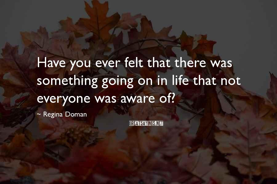 Regina Doman Sayings: Have you ever felt that there was something going on in life that not everyone