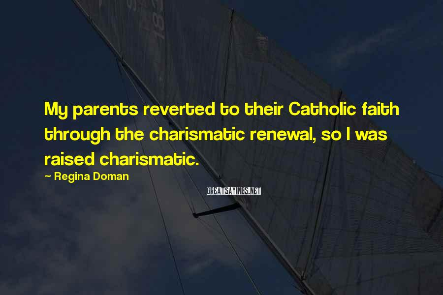 Regina Doman Sayings: My parents reverted to their Catholic faith through the charismatic renewal, so I was raised