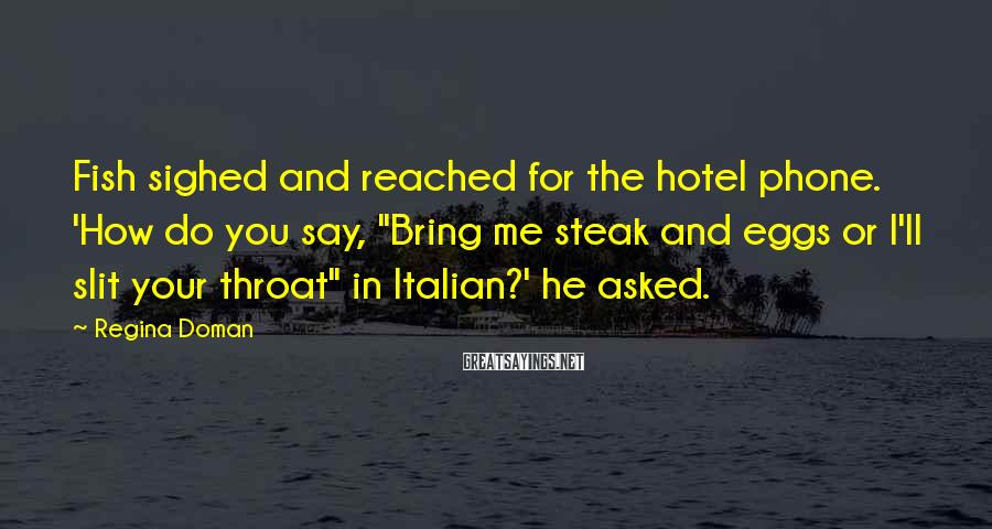"""Regina Doman Sayings: Fish sighed and reached for the hotel phone. 'How do you say, """"Bring me steak"""