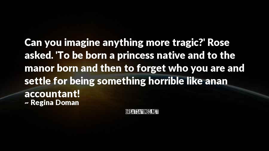 Regina Doman Sayings: Can you imagine anything more tragic?' Rose asked. 'To be born a princess native and