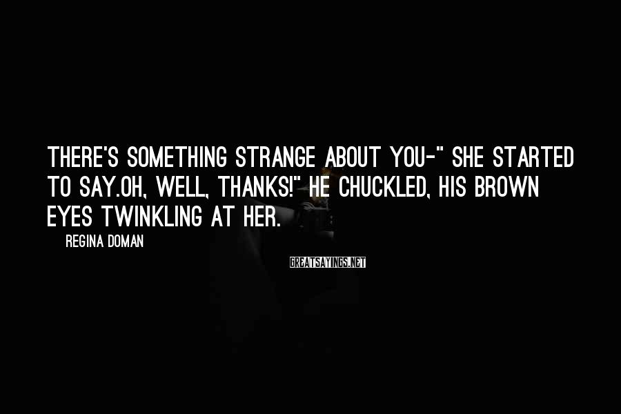 """Regina Doman Sayings: There's something strange about you-"""" she started to say.Oh, well, thanks!"""" he chuckled, his brown"""