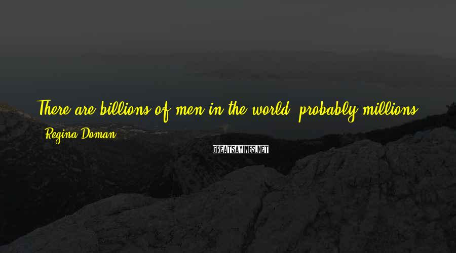 Regina Doman Sayings: There are billions of men in the world, probably millions near my age. Maybe hundreds