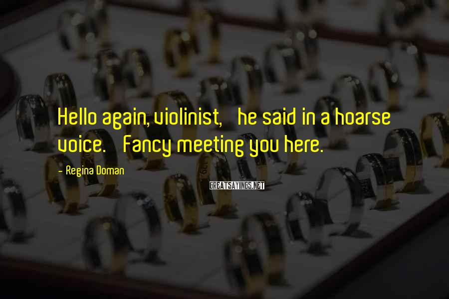 Regina Doman Sayings: Hello again, violinist,' he said in a hoarse voice. 'Fancy meeting you here.