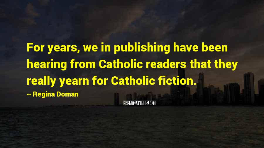 Regina Doman Sayings: For years, we in publishing have been hearing from Catholic readers that they really yearn