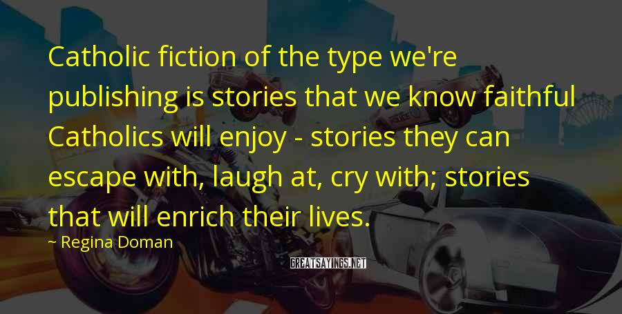 Regina Doman Sayings: Catholic fiction of the type we're publishing is stories that we know faithful Catholics will
