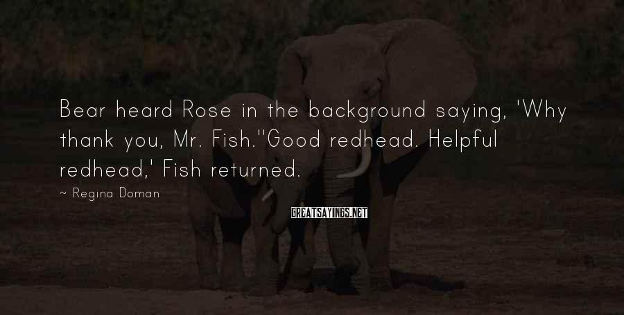 Regina Doman Sayings: Bear heard Rose in the background saying, 'Why thank you, Mr. Fish.''Good redhead. Helpful redhead,'