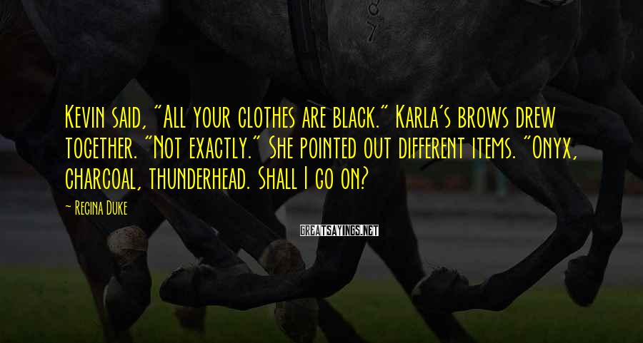 """Regina Duke Sayings: Kevin said, """"All your clothes are black."""" Karla's brows drew together. """"Not exactly."""" She pointed"""