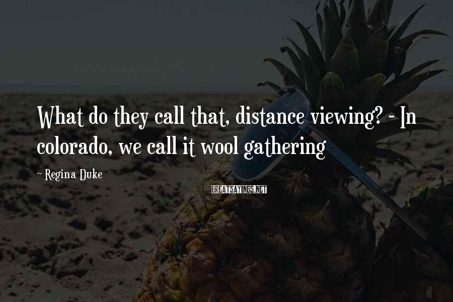 Regina Duke Sayings: What do they call that, distance viewing? - In colorado, we call it wool gathering