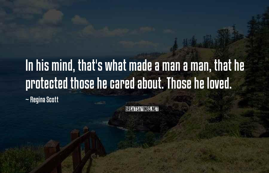 Regina Scott Sayings: In his mind, that's what made a man a man, that he protected those he